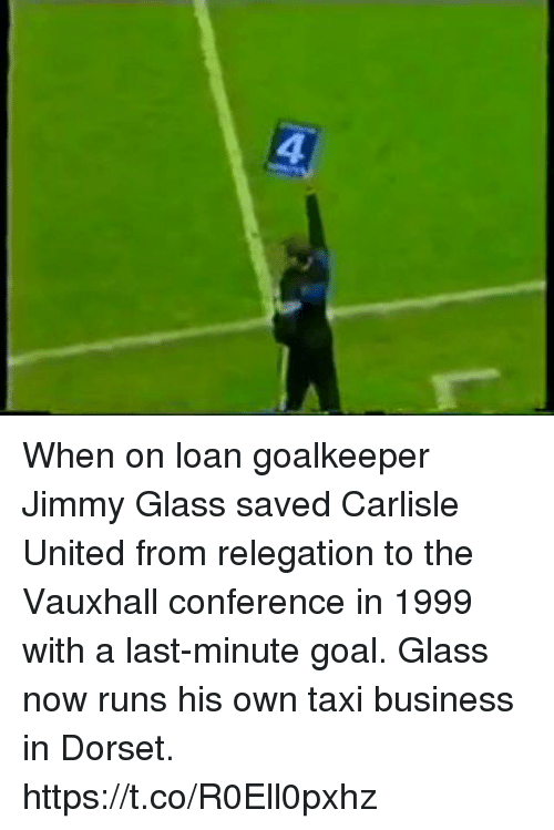 Memes, Business, and Goal: 4 When on loan goalkeeper Jimmy Glass saved Carlisle United from relegation to  the Vauxhall conference in 1999 with a last-minute goal.  Glass now runs his own taxi business in Dorset. https://t.co/R0Ell0pxhz