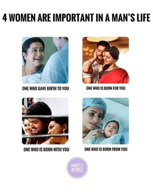 Life, Memes, and Women: 4 WOMEN ARE IMPORTANT IN A MAN'S LIFE  ONE WHO GAVE BIRTH TO YOU  ONE WHO IS BORN FOR YOU  ONE WHO IS BORN WITH YOU  ONE WHO IS BORN FROM YOU  HARTZ  MEMES