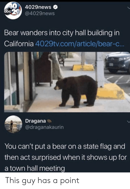 Bear, California, and Act: 40 4029news  abe29@4029news  Bear wanders into city hall building in  California 4029tv.com/article/bear-c...  Dragana  @draganakaurin  You can't put a bear on a state flag and  then act surprised when it shows up for  a town hall meeting This guy has a point