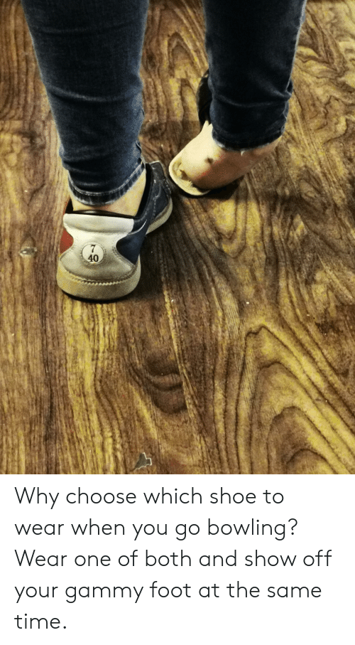 Bowling, Time, and Trashy: 40 Why choose which shoe to wear when you go bowling? Wear one of both and show off your gammy foot at the same time.