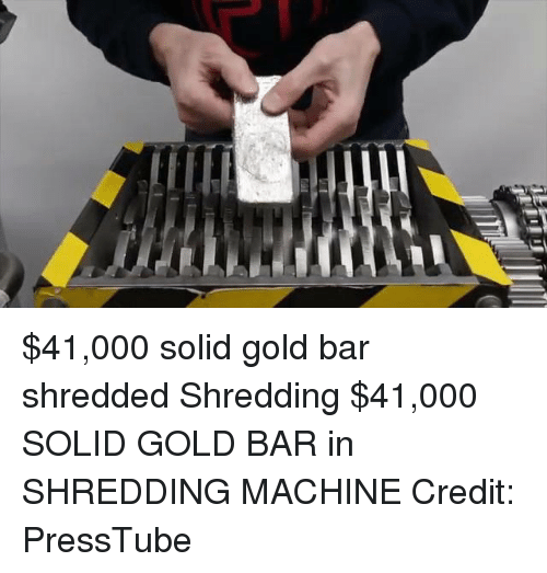 Girl Memes, Gold, and Bar: $41,000 solid gold bar shredded Shredding $41,000 SOLID GOLD BAR in SHREDDING MACHINE  Credit: PressTube