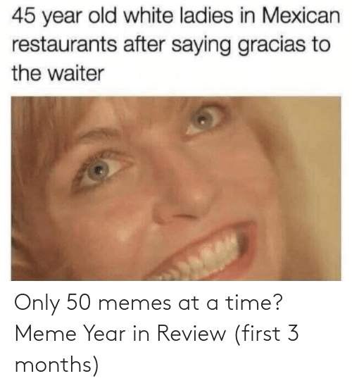saying: 45 year old white ladies in Mexican  restaurants after saying gracias to  the waiter Only 50 memes at a time? Meme Year in Review (first 3 months)
