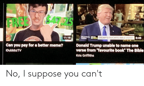 """Donald Trump, Meme, and Politics: $47.25  FRED  WAD  oomberg  TRUMPS FAVORITE BIBLE VERSE0:45  11:18  EPURPOST  Politics  SPEET  Can you pay for a better meme?  Donald Trump unable to name one  verse from """"favourite book"""" The Bible  IDubbbzTV  Kris Griffiths No, I suppose you can't"""