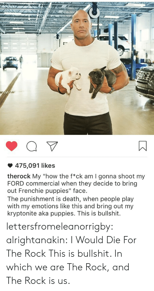 "Gonna Shoot: 475,091 likes  therock My ""how the f*ck am I gonna shoot my  FORD commercial when they decide to bring  out Frenchie puppies"" face.  The punishment is death, when people play  with my emotions like this and bring out my  kryptonite aka puppies. This is bullshit. lettersfromeleanorrigby: alrightanakin: I Would Die For The Rock  This is bullshit.  In which we are The Rock, and The Rock is us."