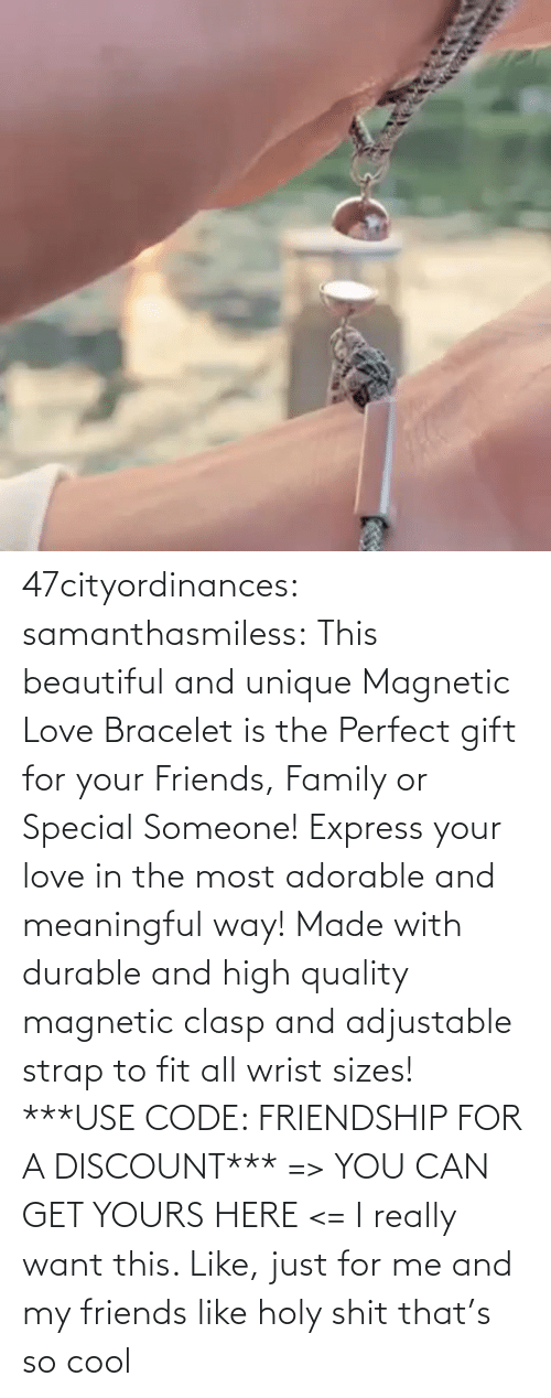 way: 47cityordinances:  samanthasmiless:  This beautiful and unique Magnetic Love Bracelet is the Perfect gift for your Friends, Family or Special Someone! Express your love in the most adorable and meaningful way! Made with durable and high quality magnetic clasp and adjustable strap to fit all wrist sizes!  ***USE CODE: FRIENDSHIP FOR A DISCOUNT*** => YOU CAN GET YOURS HERE <=    I really want this. Like, just for me and my friends like holy shit that's so cool