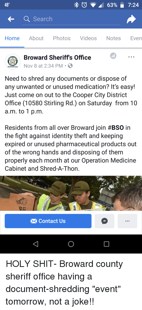 "Shit, Videos, and Home: 48  Search  Home About Photos Videos Notes Even  all  Broward Sheriff's Office  Nov 8 at 2:34 PM S  Need to shred any documents or dispose of  any unwanted or unused medication? It's easy!  Just come on out to the Cooper City District  Office (10580 Stirling Rd.) on Saturday from 10  a.m. to 1 p.m  Residents from all over Broward join #BSO in  the fight against identity theft and keeping  expired or unused pharmaceutical products out  of the wrong hands and disposing of them  properly each month at our Operation Medicine  Cabinet and Shred-A-Thon  PLORER  Contact Us HOLY SHIT- Broward county sheriff office having a document-shredding ""event"" tomorrow, not a joke!!"