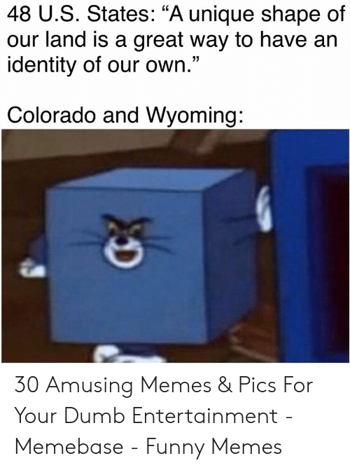 "Dumb, Funny, and Memebase: 48 U.S. States: ""A unique shape of  our land is a great way to have an  identity of our own.""  Colorado and Wyoming: 30 Amusing Memes & Pics For Your Dumb Entertainment - Memebase - Funny Memes"