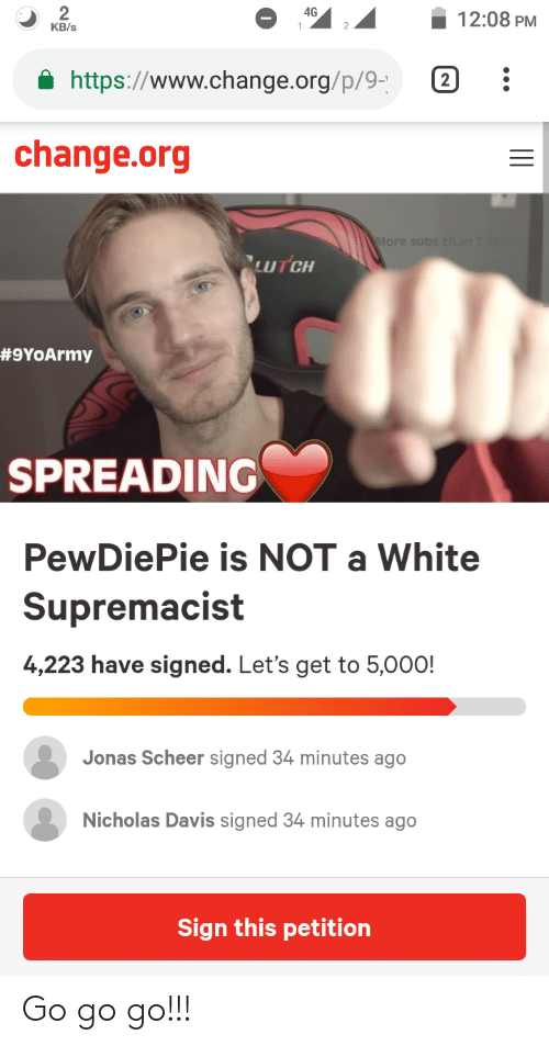 White, Change, and Davis: 49  12:08 PM  https://www.change.org/p/9 2  change.org  #9YoArmy  SPREADING  PewDiePie is NOT a White  Supremacist  4,223 have signed. Let's get to 5,000!  Jonas Scheer signed 34 minutes ago  Nicholas Davis signed 34 minutes ago  Sign this petition Go go go!!!