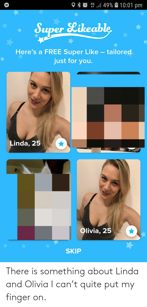 finger: 4G 1 49% É 10:01 pm  O * Q  Super Likeable  Here's a FREE Super Like – tailored  just for you.  Linda, 25  Olivia, 25  SKIP There is something about Linda and Olivia I can't quite put my finger on.