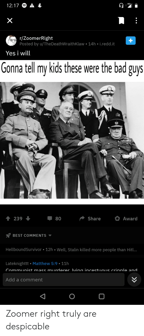 Bad, Best, and Kids: 4G  12:17  X  r/ZoomerRight  Posted by u/TheDeathWraith Klaw 14h i.redd.it  Yes i will  Gonna tell my kids these were the bad guys  Share  Award  239  80  BEST COMMENTS  HellboundSurvivor 12h Well, Stalin killed more people than Hitl..  Lateknighttt Matthew 5:9 11h  Communist mass murderer Ivina incestuuous crinnle and  Add a comment  +  > Zoomer right truly are despicable