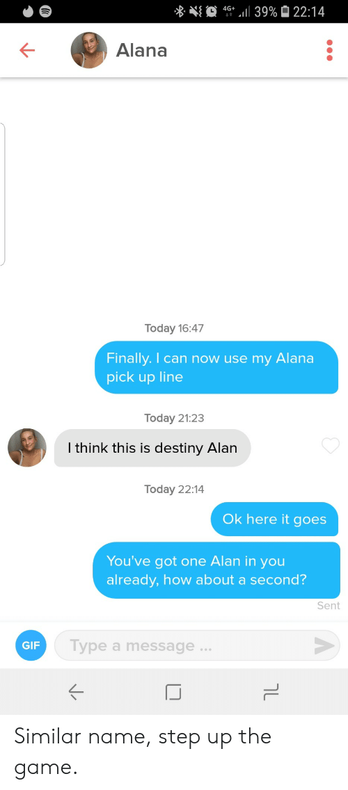 Destiny, Gif, and The Game: 4G 39% 22:14  Alana  Today 16:47  Finally. I can now use my  Alana  pick up line  Today 21:23  I think this is destiny Alan  Today 22:14  Ok here it goes  You've got one Alan in you  already, how about a second?  Sent  Type a message..  GIF  טך Similar name, step up the game.