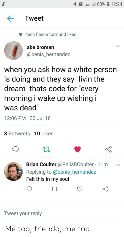 "Penis, White, and How: 4G 63%| 12:24  Tweet  tech fleece tormund liked  abe broman  @penis_hernandez  when you ask how a white person  is doing and they say ""livin the  dream"" thats code for ""every  morning I wake up wishing I  was dead""  12:06 PM 30 Jul 18  3 Retweets 10 Likes  Brian Coulter @PhilaBCoulter 11m v  Replying to @penis_hernande:z  Felt this in my soul  Tweet your reply Me too, friendo, me too"