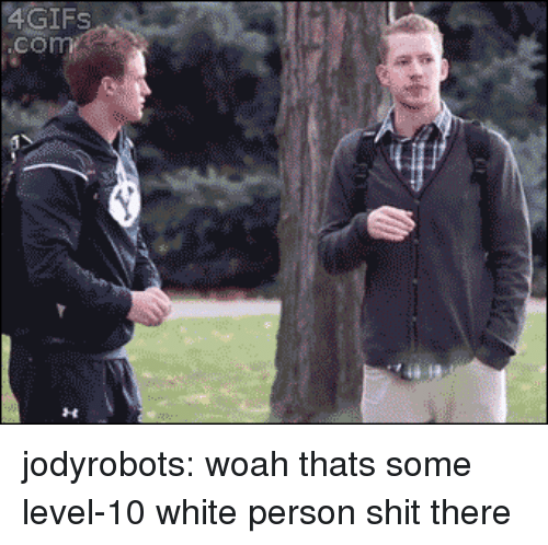 Fail, Shit, and Tumblr: 4GIFS  .com jodyrobots: woah thats some level-10 white person shit there