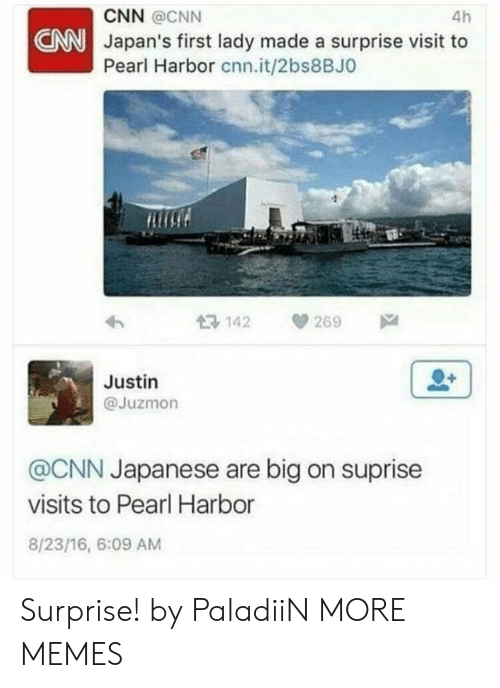 first lady: 4h  CNN @CNN  NNJapan's first lady made a surprise visit to  Pearl Harbor cnn.it/2bs8BJO  Ros  13 142 269  Justin  @Juzmon  @CNN Japanese are big on suprise  visits to Pearl Harbor  8/23/16, 6:09 AM Surprise! by PaladiiN MORE MEMES