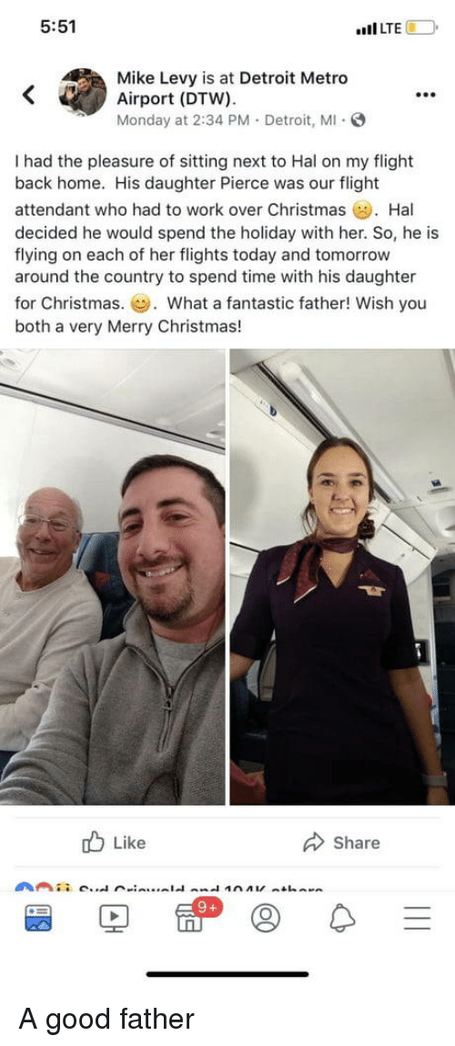 """Christmas, Detroit, and Work: 5:51  """"Il LTE  Mike Levy is at Detroit Metro  Airport (DTW).  Monday at 2:34 PM. Detroit, M S  99e  I had the pleasure of sitting next to Hal on my flight  back home. His daughter Pierce was our flight  attendant who had to work over Christmas Hal  decided he would spend the holiday with her. So, he is  flying on each of her flights today and tomorrow  around the country to spend time with his daughter  for Christmas.. What a fantastic father! Wish you  both a very Merry Christmas!  b Like  Share A good father"""