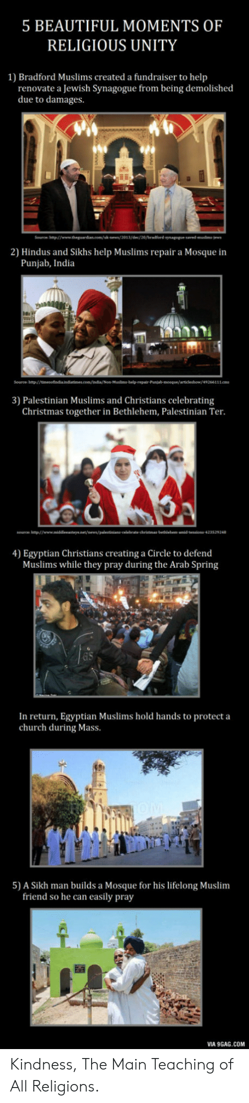 9gag, Beautiful, and Christmas: 5 BEAUTIFUL MOMENTS OF  RELIGIOUS UNITY  1) Bradford Muslims created a fundraiser to help  renovate a Jewish Synagogue from being demolished  due to damages.  2) Hindus and Sikhs help Muslims repair a Mosque in  Punjab, India  Source hp/  3) Palestinian Muslims and Christians celebrating  Christmas together in Bethlehem, Palestinian Ter.  4) Egyptian Christians creating a Circle to defend  Muslims while they pray during the Arab Spring  In return, Egyptian Muslims hold hands to protect a  church during Mass  5) A Sikh man builds a Mosque for his lifelong Muslim  friend so he can easily pray  VIA 9GAG.COM Kindness, The Main Teaching of All Religions.