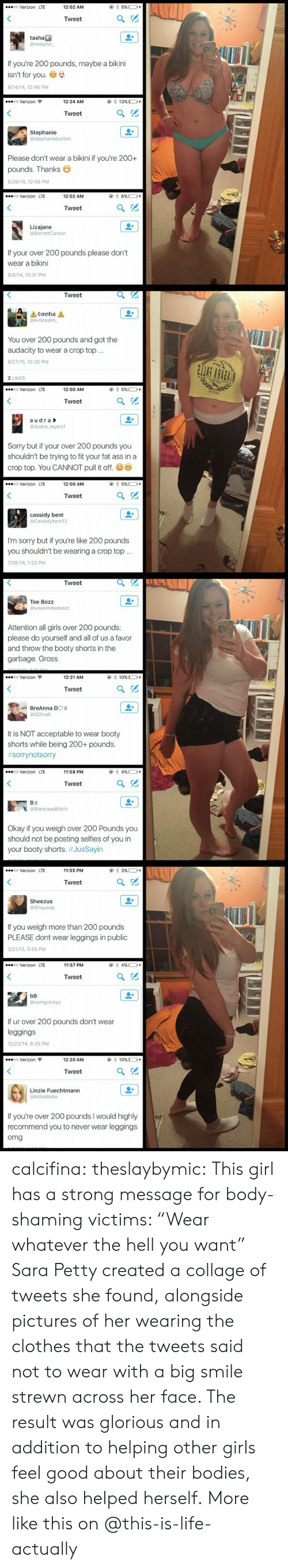 """Ass, Bodies , and Booty: @ 5 %D+  co Verizon LTE  12:02 AM  Tweet  tashae  @nstaylor  If you're 200 pounds, maybe a bikini  isn't for you  8/14/14, 12:48 PM  oo Verizon  13 %  12:24 AM  Tweet  Stephanie  @stephaniebutton  Please don't wear a bikini if you're 200+  pounds. Thanks  5/26/14, 12:08 PM  @ 6 %D  co Verizon LTE  12:02 AM  Tweet  Lizajane  @BarrettCarson  If your over 200 pounds please don't  wear a bikini  8/6/14, 10:31 PM   Tweet  1Cσσειε 1  @kvllcashh  You over 200 pounds and got the  audacity to wear a crop top.  8/27/15, 10:35 PM  2 LIKES  5 % +  oo Verizon LTE  12:00 AM  Tweet  audra  @Audra myers1  Sorry but if your over 200 pounds you  shouldn't be trying to fit your fat ass in a  crop top. You CANNOT pull it off.  5% +  co Verizon LTE  12:00 AM  Tweet  cassidy bent  @Cassidybent12  I'm sorry but if you're like 200 pounds  you shouldn't be wearing a crop top..  7/26/14, 1:23 PM   Tweet  Tee Bozz  @woahitsteebozz  Attention all girls over 200 pounds:  please do yourself and all of us a favor  and throw the booty shorts in the  garbage. Gross  10 % D+  oo Verizon  12:21 AM  Tweet  BreAnna DO  @QDiva6  It is NOT acceptable to wear booty  shorts while being 200+ pounds.  #sorrynotsorr  4 % D+  co Verizon LTE  11:58 PM  Tweet  BB  @BiancaaaBitch  Okay if you weigh over 200 Pounds you  should not be posting selfies of you in  your booty shorts. #JusSayin   @ 3 %D  oo Verizon LTE  11:55 PM  Tweet  Sheezus  @Shaywop  If you weigh more than 200 pounds  PLEASE dont wear leggings in public  3/21/13, 5:55 PM  4 % +  oo Verizon LTE  11:57 PM  Tweet  b9  @xomgvickyy  If ur over 200 pounds don't wear  leggings  12/23/14, 6:35 PM  co Verizon  10 %D  12:20 AM  Tweet  Linzie Fuechtmann  @NillaWafer  If you're over 200 pounds I would highly  recommend you to never wear leggings  omg calcifina: theslaybymic:   This girl has a strong message for body-shaming victims: """"Wear whatever the hell you want"""" Sara Petty created a collage of tweets she found, alongside pictures o"""