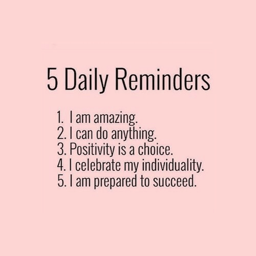 Amazing, Can, and Daily: 5 Daily Reminders  1. I am amazing  2. I can do anything.  3. Positivity is a choice.  4. I celebrate my individuality.  5. I am prepared to succeed.