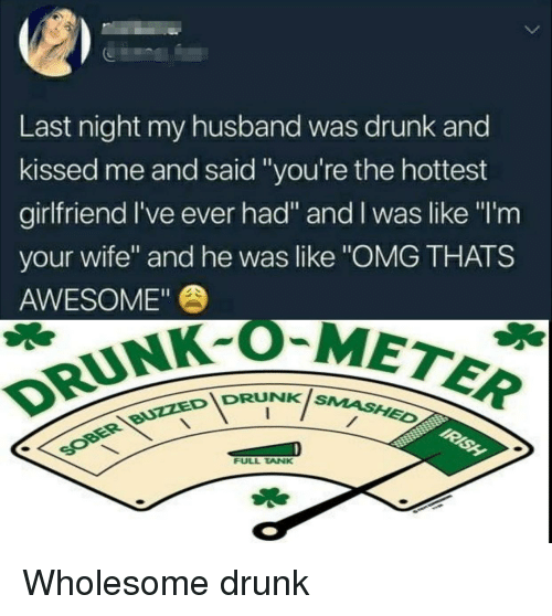 """Drunk, Omg, and Husband: 5  Last night my husband was drunk and  kissed me and said """"you're the hottest  girlfriend I've ever had"""" and I was like """"I'm  your wife"""" and he was like """"OMG THATS  AWESOME""""  DRUNK-OM  IDRUNKis  NK SMASHED  FULL TANK Wholesome drunk"""