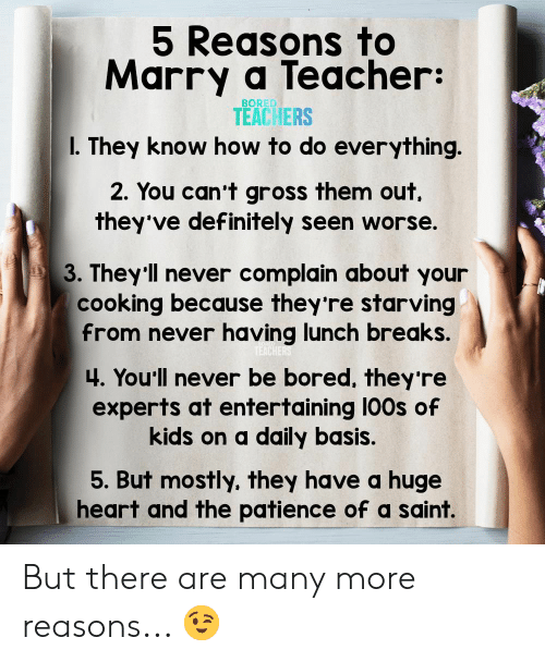 gross: 5 Reasons to  Marry a Teacher:  BORED  TEACHERS  I. They know how to do everything.  2. You can't gross them out  they've definitely seen worse.  3. They'll never complain about your  cooking because they're starving  from never having lunch breaks.  TEACHERS  4. You'll never be bored, they 're  experts at entertaining 100s of  kids on a daily basis.  5. But mostly, they have a huge  heart and the patience of a saint. But there are many more reasons... 😉