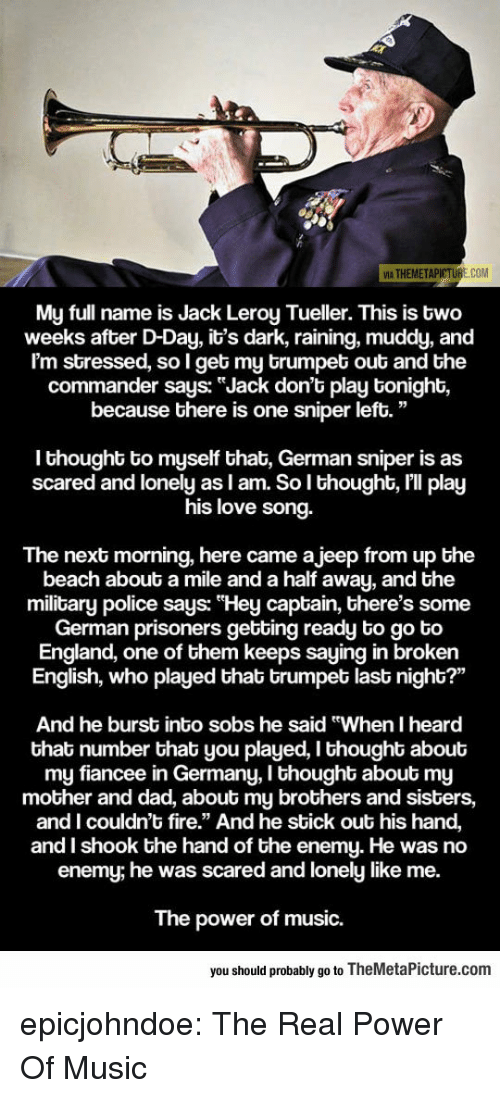 """the commander: 5  VIA THEMETAP  E.COM  My full name is Jack Leroy Tueller. This is bwo  weeks after D-Day, it's dark, raining, muddy, and  I'm stressed, so I get my brumpet out and the  commander says: """"Jack don't play tonight,  because there is one sniper left.""""  I thought to myself that, German sniper is as  scared and lonely as I am. So lI thought, I'll play  s love song.  hi  The next morning, here came a jeep from up the  beach about a mile and a half away, and the  military police says: """"Hey captain, there's some  German prisoners gebting ready to go to  England, one of them keeps saying in broken  English, who played that trumpet last night?""""  And he burst into sobs he said """"When I heard  that number that you played, I thought about  my fiancee in Germany, I thought about my  mother and dad, about my brothers and sisters,  and I couldn't fire."""" And he sbick out his hand,  and I shook the hand of the enemy. He was no  enemy, he was scared and lonely like me.  The power of music.  you should probably go to TheMetaPicture.com epicjohndoe:  The Real Power Of Music"""