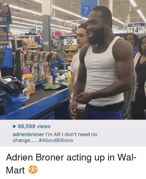 Ups, Wal Mart, and Acting: 50  86,598 views  adrienbroner l'm ABI don't need no  change  ...#About Billions  92  $14 Adrien Broner acting up in Wal-Mart 😳