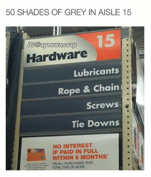 paid in full: 50 SHADES OF GREY IN AISLE 15  IGdayeerwassup  Hardware  Lubricants  Rope & Chain  i.  Screws  Tie Downs  NO INTEREST  IF PAID IN FULL  WITHIN 6 MONTHS  ON ALL PURCHASES THAT  TOTAL 299 OR MORE