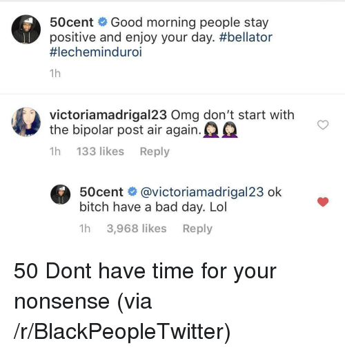 dont-have-time: 50cent Good morning people stay  positive and enjoy your day. #bellator  #lechemind uro.  1h  victoriamadrigal23 Oma don't start with  the bipolar post air again.  1h 133 likes Reply  50cent @victoriamadrigal23 ok  bitch have a bad day. Lol  1h 3,968 likes Reply 50 Dont have time for your nonsense (via /r/BlackPeopleTwitter)