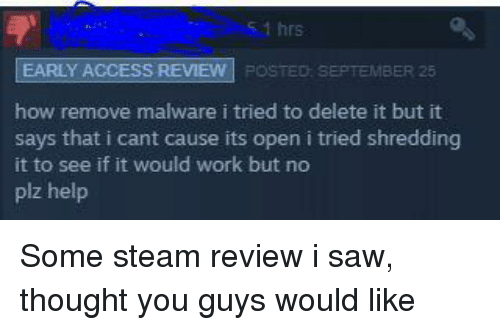 Saw, Steam, and Work: 51 hrs  EARLY ACCESS REVIEW!  :POSTED: SEPTEMBER 25  how remove malware i tried to delete it but it  says that i cant cause its open i tried shredding  it to see if it would work but no  plz help