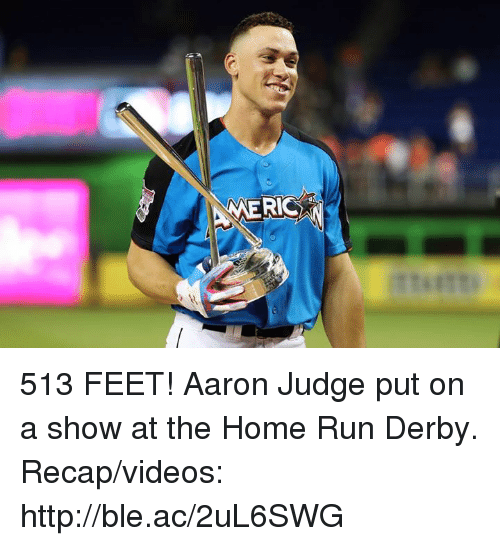aarons: 513 FEET!  Aaron Judge put on a show at the Home Run Derby.  Recap/videos: http://ble.ac/2uL6SWG