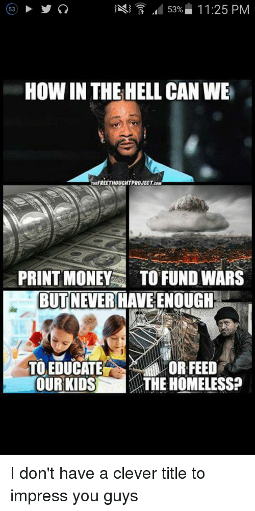 Clever Titles: 53% 11:25 PM  53  HOW IN THE HELL CAN WE  COM  PRINT MONEY TO FUND WARS  BUT NEVER  HAVE ENOUGH  TO EDUCATE  OR FEED  OUR KIDS  THE HOMELESS? I don't have a clever title to impress you guys