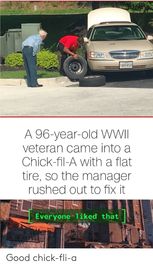 Chick-Fil-A, Good, and Old: 5AB A50  A 96-year-old WWII  veteran came into a  Chick-fil-A with a flat  tire, so the manager  rushed out to fix it  Everyone 1iked that Good chick-fli-a