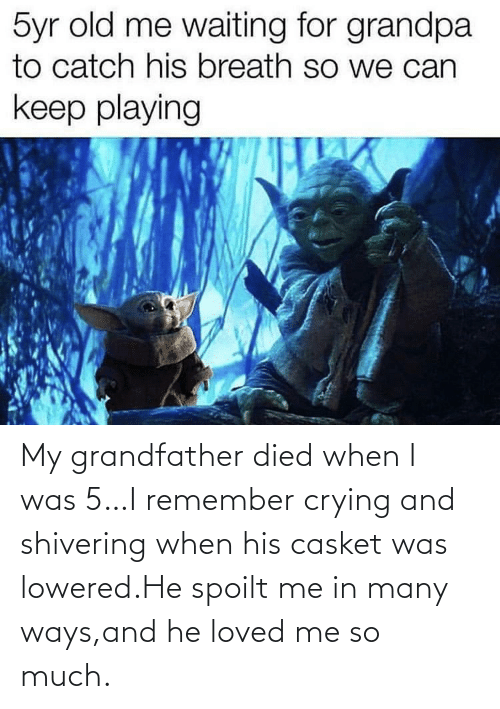 Crying, Grandpa, and Old: 5yr old me waiting for grandpa  to catch his breath so we can  keep playing My grandfather died when I was 5…I remember crying and shivering when his casket was lowered.He spoilt me in many ways,and he loved me so much.
