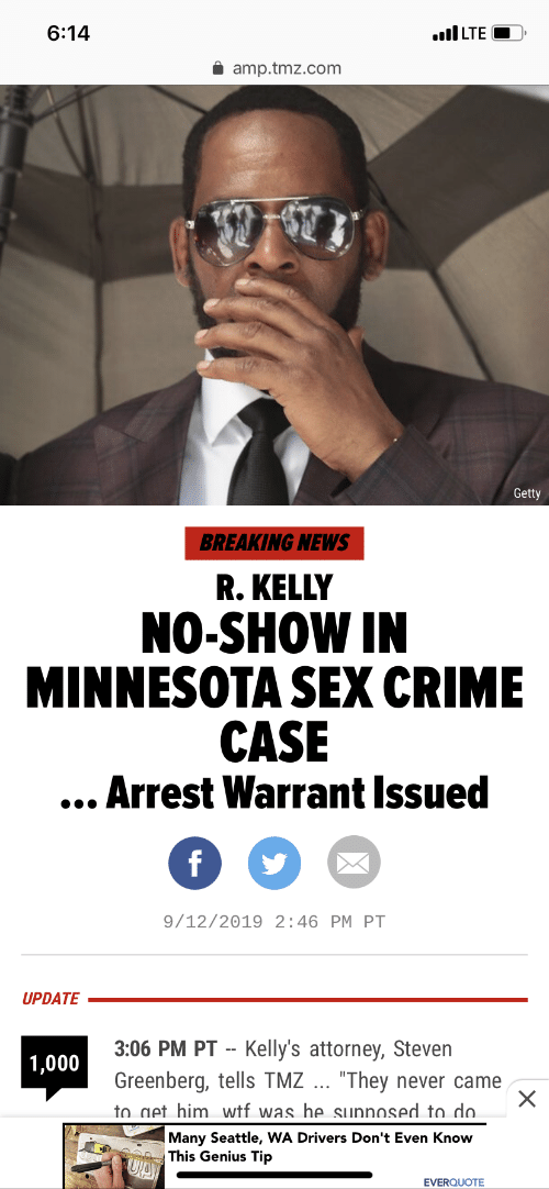"Crime, News, and R. Kelly: 6:14  LTE  amp.tmz.com  Getty  BREAKING NEWS  R. KELLY  NO-SHOW IN  MINNESOTA SEX CRIME  CASE  ...Arrest Warrant Issued  f  9/12/2019 2:46 PM PT  UPDATE  3:06 PM PT Kelly's attorney, Steven  1,000  Greenberg, tells TMZ ... ""They  to get him wtf was he sunnosed to do.  never came  Many Seattle, WA Drivers Don't Even Know  This Genius Tip  UA  EVERQUOTE"