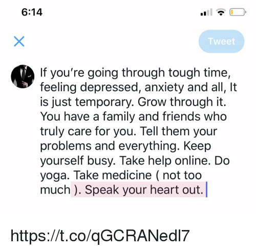 Family, Friends, and Memes: 6:14  Tweet  If you're going through tough time,  feeling depressed, anxiety and all, It  is just temporary. Grow through it.  You have a family and friends who  truly care for you. Tell them your  problems and everything. Keep  yourself busy. Take help online. Do  yoga. Take medicine ( not too  much ). Speak your heart out. https://t.co/qGCRANedl7
