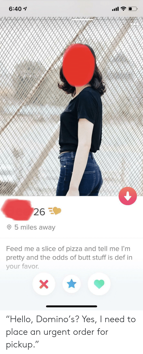 """Butt, Pizza, and Stuff: 6:40  26  5 miles away  Feed me a slice of pizza and tell me I'm  pretty and the odds of butt stuff is def in  your favor. """"Hello, Domino's? Yes, I need to place an urgent order for pickup."""""""