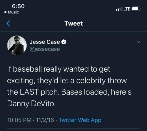 Music: 6:50  LTE  ( Music  Tweet  Jesse Case O  @jessecase  If baseball really wanted to get  exciting, they'd let a celebrity throw  the LAST pitch. Bases loaded, here's  Danny DeVito.  10:05 PM · 11/2/16 · Twitter Web App
