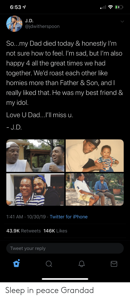 Sleep In: 6:53  J.D.  @jdwitherspoon  CKE  So...my Dad died today & honestly I'm  not sure how to feel. I'm sad, but I'm also  happy 4 all the great times we had  together. We'd roast each other like  homies more than Father & Son, and I  really liked that. He was my best friend &  my idol.  Love U Dad...I'll miss u.  - J.D.  1:41 AM 10/30/19 Twitter for iPhone  43.9K Retweets 146K Likes  Tweet your reply Sleep in peace Grandad