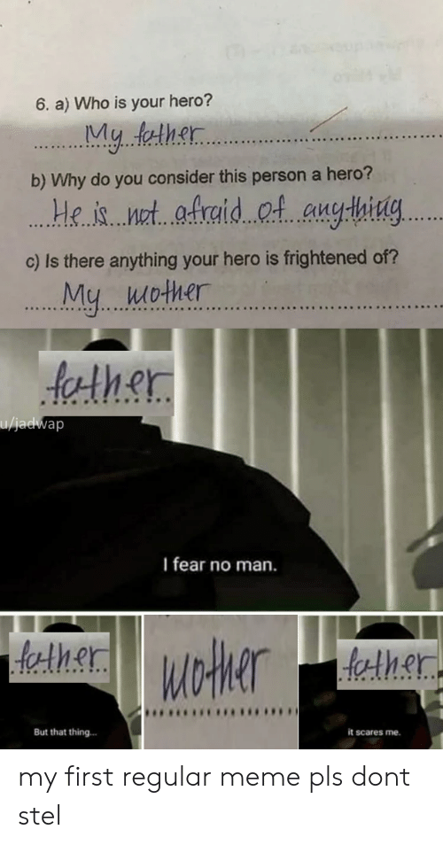 Frightened: 6. a) Who is your hero?  My.. leth.t.  b) Why do you consider this person a hero?  ..Hhet aid C.l anghig..  c) Is there anything your hero is frightened of?  eis et...  Mu wother  th.er  10  I fear no man.  er  But that thing...  it scares me. my first regular meme pls dont stel
