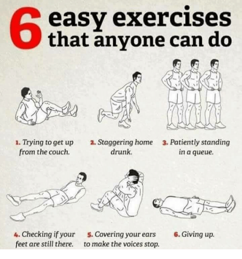 Drunk, Couch, and Home: 6  easy exercises  that anyone can do  . Trying to get up 2. Staggering home 3. Patiently standing  from the couch.  drunk.  in a queue.  4. Checking if your  feet are still there.  5.Covering your ears 6. Giving up  to make the voices stop.