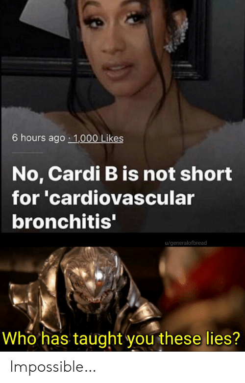 Cardi B: 6 hours ago 1,000 Likes  No, Cardi B is not short  for 'cardiovascular  bronchitis'  u/generalofbread  Who has taught you these lies? Impossible…