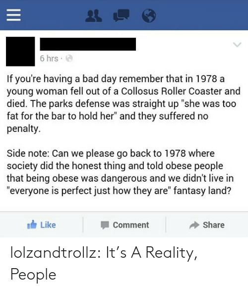 """Having A Bad Day: 6 hrs  If you're having a bad day remember that in 1978 a  young woman fell out of a Collosus Roller Coaster and  died. The parks defense was straight up """"she was too  fat for the bar to hold her"""" and they suffered no  penalty  Side note: Can we please go back to 1978 where  society did the honest thing and told obese people  that being obese was dangerous and we didn't live in  """"everyone is perfect just how they are"""" fantasy land?  Like  Share  Comment  II lolzandtrollz:  It's A Reality, People"""