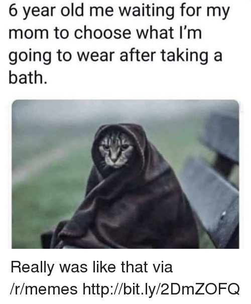 Memes, Http, and Old: 6 year old me waiting for my  mom to choose what I'm  going to wear after taking a  bath Really was like that via /r/memes http://bit.ly/2DmZOFQ