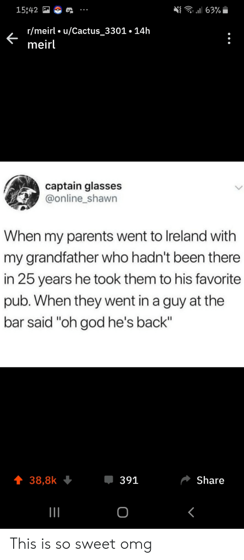 """25 Years: 63%  15842  r/meirl u/Cactus_3301.14h  meirl  captain glasses  @online_shawn  When my parents went to Ireland with  my grandfather who hadn't been there  in 25 years he took them to his favorite  pub. When they went in a guy at the  bar said """"oh god he's back""""  391  Share  38,8k  о This is so sweet omg"""