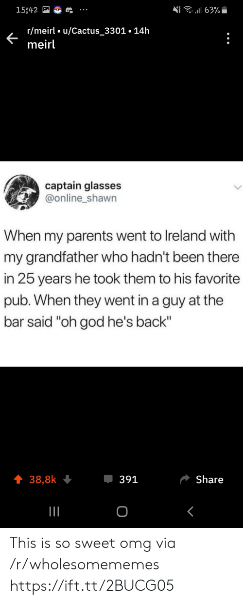 """25 Years: 63%  15842  r/meirl u/Cactus_3301.14h  meirl  captain glasses  @online_shawn  When my parents went to Ireland with  my grandfather who hadn't been there  in 25 years he took them to his favorite  pub. When they went in a guy at the  bar said """"oh god he's back""""  391  Share  38,8k  о This is so sweet omg via /r/wholesomememes https://ift.tt/2BUCG05"""