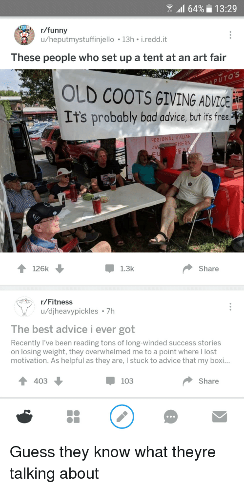 My Boi: 64%13:29  r/funny  u/heputmystuffinjello 13h i.redd.it  These people who set up a tent at an art fair  OLD COOTS GIVING ADVICE  It's probably bad advice, but it free  REGIONAL ITALI  AN  HERN  Pok P  126k  Џ 1.3k  Share  r/Fitness  u/djheavypickles 7h  The best advice i ever got  Recently l've been reading tons of long-winded success stories  on losing weight, they overwhelmed me to a point where I lost  motivation. As helpful as they are, I stuck to advice that my boi...  4 403  џ 103  Share Guess they know what theyre talking about