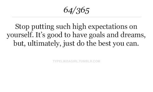 Goals, Tumblr, and Best: 64/365  Stop putting such high expectations on  yourself. It's good to have goals and dreams,  but, ultimately, just do the best you can.  TYPELIKEAGIRL TUMBLR.COM