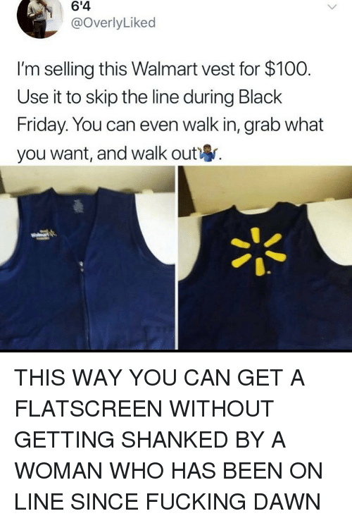 Anaconda, Black Friday, and Friday: 6'4  @overlyLiked  I'm selling this Walmart vest for $100.  Use it to skip the line during Black  Friday. You can even walk in, grab what  you want, and walk out THIS WAY YOU CAN GET A FLATSCREEN WITHOUT GETTING SHANKED BY A WOMAN WHO HAS BEEN ON LINE SINCE FUCKING DAWN