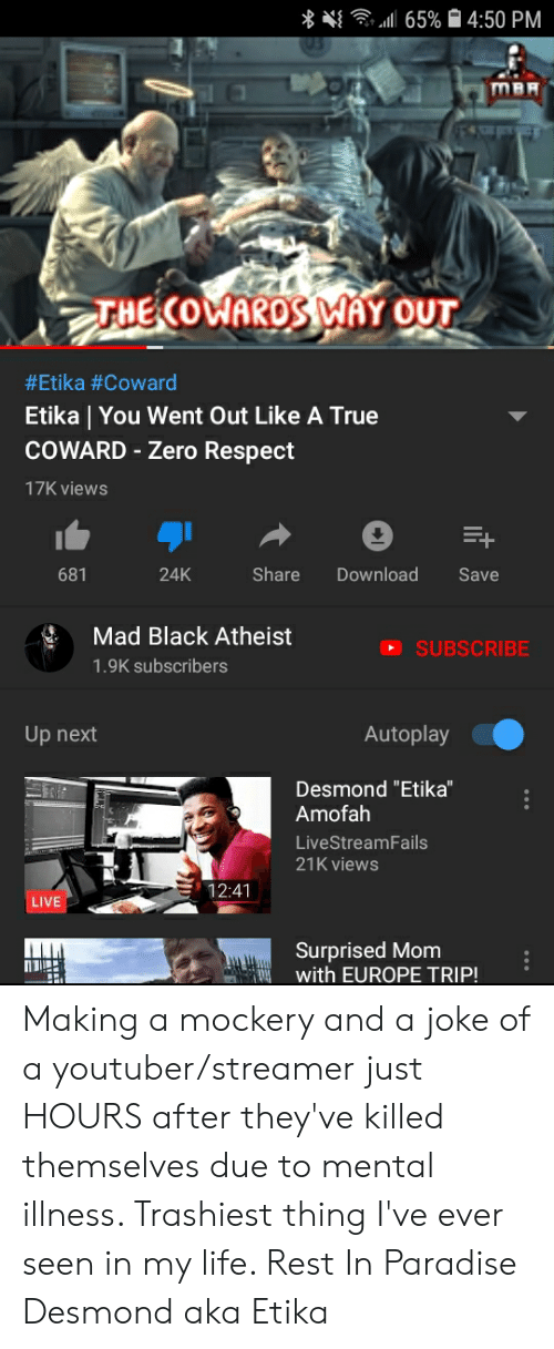"Life, Paradise, and Respect: 65%4:50 PM  THE COWAROS MAY OUT  #Etika #Coward  Etika | You Went Out Like A True  COWARD-Zero Respect  17K views  Share  Download  681  24K  Save  Mad Black Atheist  SUBSCRIBE  1.9K subscribers  Autoplay  Up next  Desmond ""Etika""  Amofah  LiveStreamFails  21K views  12:41  LIVE  Surprised Mom  with EUROPE TRIP! Making a mockery and a joke of a youtuber/streamer just HOURS after they've killed themselves due to mental illness. Trashiest thing I've ever seen in my life. Rest In Paradise Desmond aka Etika"