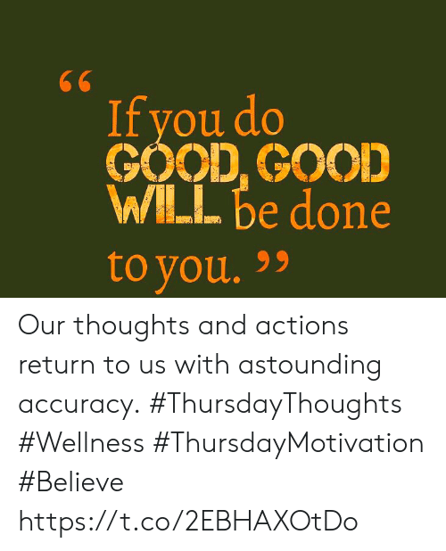 Good, Good Good, and Believe: 66  If you do  GOOD, GOOD  WILL be done  to you. 99 Our thoughts and actions return to us with astounding accuracy.  #ThursdayThoughts #Wellness  #ThursdayMotivation #Believe https://t.co/2EBHAXOtDo